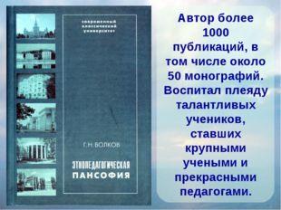 Автор более 1000 публикаций, в том числе около 50 монографий. Воспитал плеяду