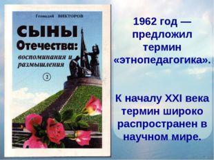 1962 год — предложил термин «этнопедагогика». К началу XXI века термин широко