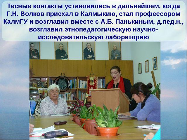 Тесные контакты установились в дальнейшем, когда Г.Н. Волков приехал в Калмык...