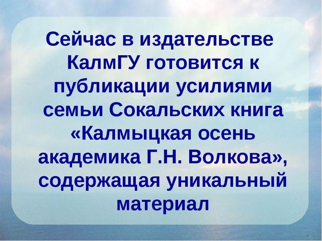Сейчас в издательстве КалмГУ готовится к публикации усилиями семьи Сокальских...