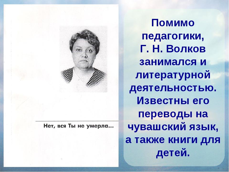Помимо педагогики, Г. Н. Волков занимался и литературной деятельностью. Извес...