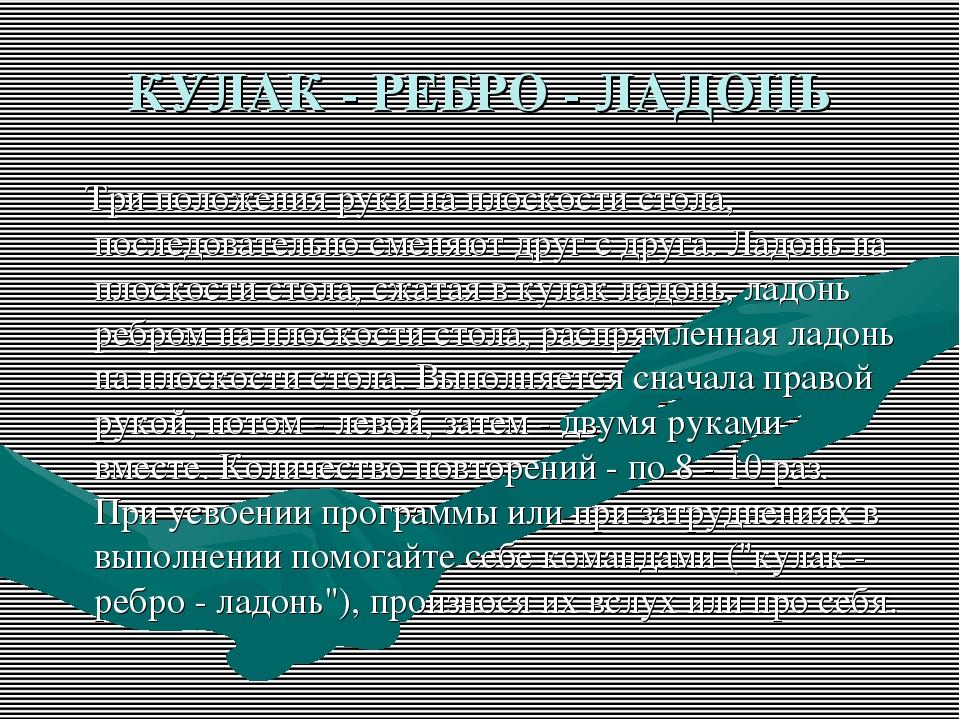КУЛАК - РЕБРО - ЛАДОНЬ Три положения руки на плоскости стола, последовательно...