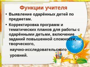 Функции учителя Выявление одарённых детей по предметам. Корректировка програм