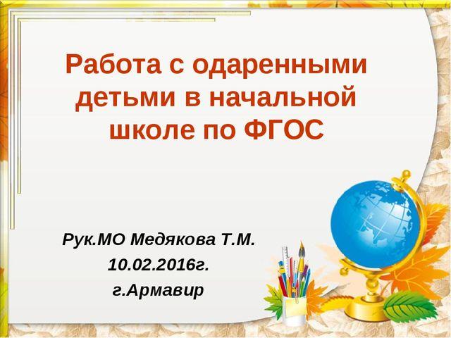 Работа с одаренными детьми в начальной школе по ФГОС Рук.МО Медякова Т.М. 10....