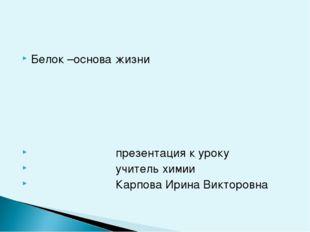 Белок –основа жизни презентация к уроку учитель химии Карпова Ирина Викторовна
