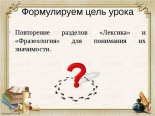 Формулируем цель урока Повторение разделов «Лексика» и «Фразеология» для пони