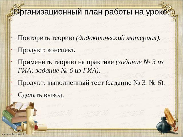 Организационный план работы на уроке: Повторить теорию (дидактический материа...