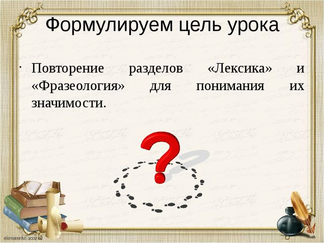 Формулируем цель урока Повторение разделов «Лексика» и «Фразеология» для пони...
