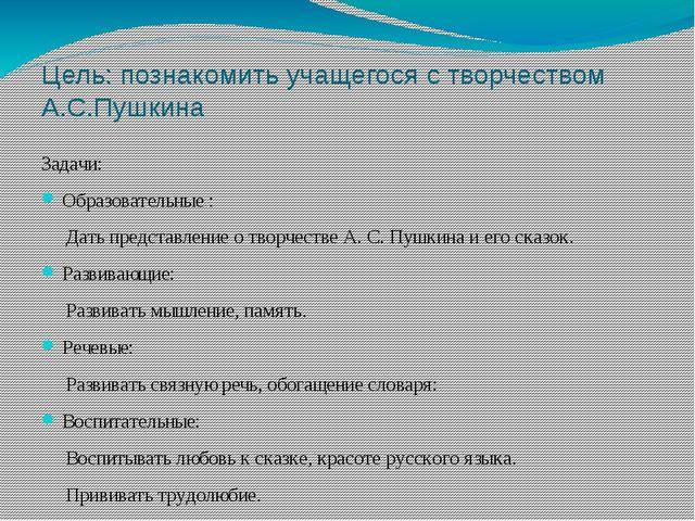 Цель: познакомить учащегося с творчеством А.С.Пушкина Задачи: Образовательные...