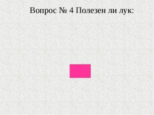 Вопрос № 4 Полезен ли лук: