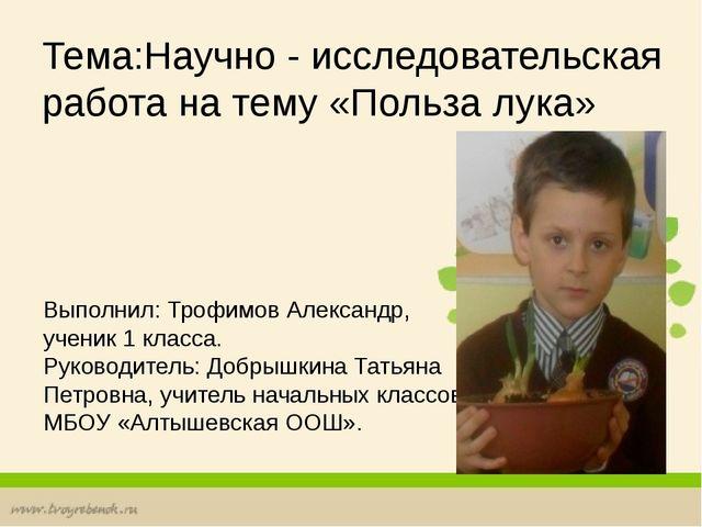 Тема:Научно - исследовательская работа на тему «Польза лука» Выполнил: Трофим...