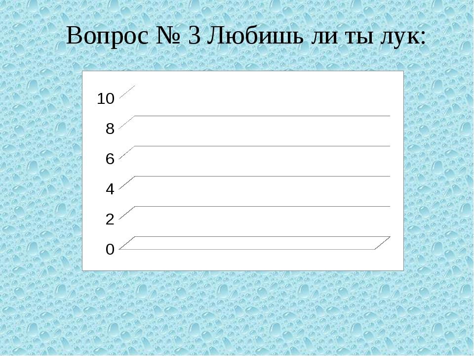 Вопрос № 3 Любишь ли ты лук: