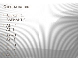 Ответы на тест Вариант 1. ВАРИАНТ 2. А1 - 4 А1 -3 А2 – 1 А2 - 1 А3 – 1 А3 - 2
