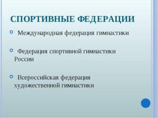 СПОРТИВНЫЕ ФЕДЕРАЦИИ Международная федерация гимнастики Федерация спортивной