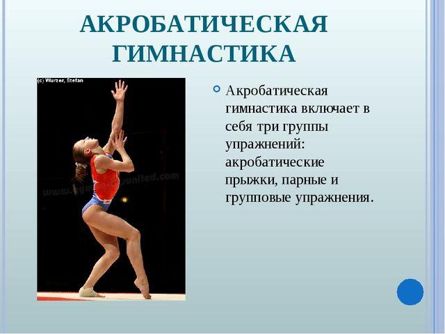 АКРОБАТИЧЕСКАЯ ГИМНАСТИКА Акробатическая гимнастика включает в себя три групп...