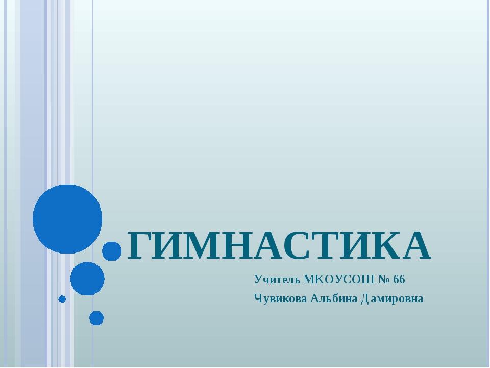 ГИМНАСТИКА Учитель МКОУСОШ № 66 Чувикова Альбина Дамировна