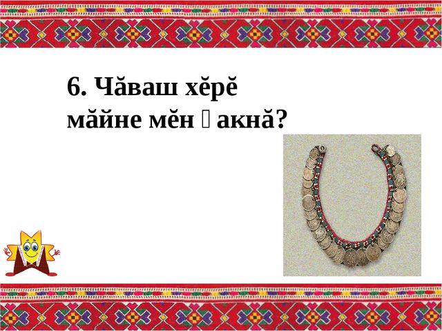6. Чăваш хĕрĕ мăйне мĕн ҫакнă?