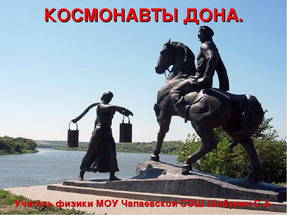 КОСМОНАВТЫ ДОНА. Учитель физики МОУ Чапаевской СОШ Шабунин С.А.