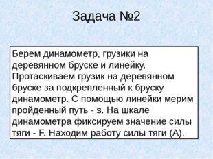 Задача №2 Берем динамометр, грузики на деревянном бруске и линейку. Протаскив