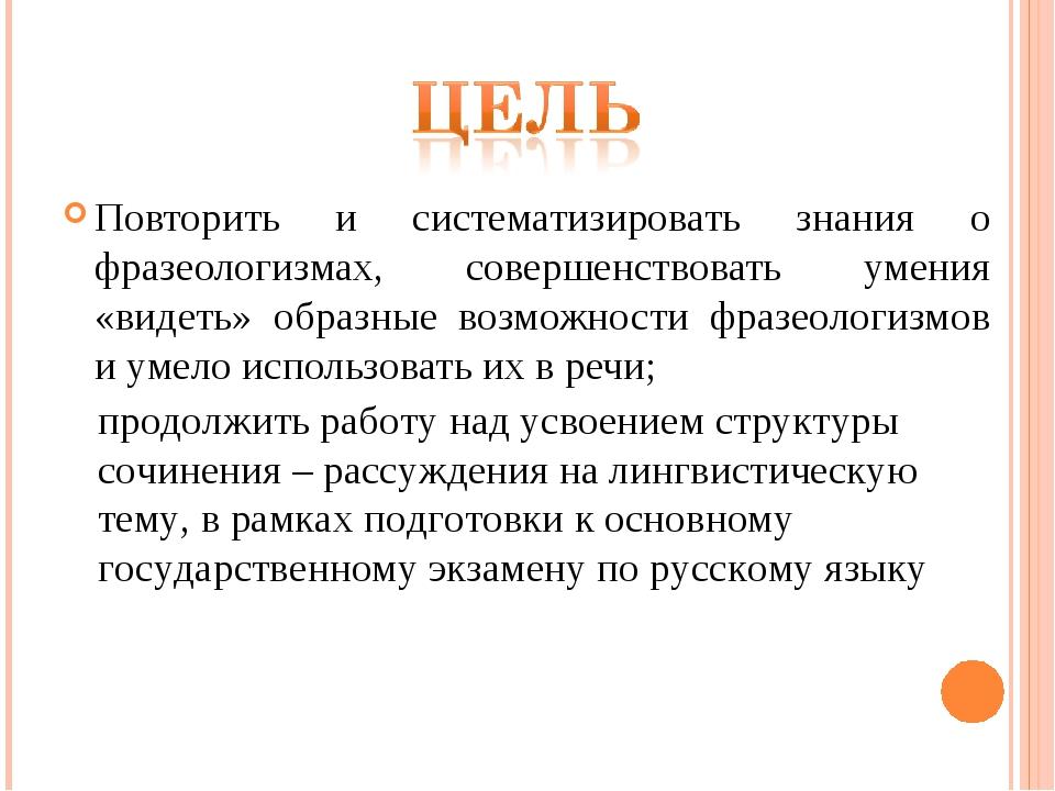 Повторить и систематизировать знания о фразеологизмах, совершенствовать умени...