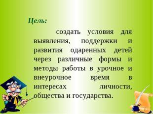 Цель: создать условия для выявления, поддержки и развития одаренных детей че