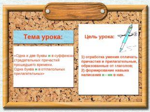 Тема урока: «Одна и две буквы н в суффиксах страдательных причастий прошедшег