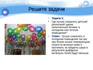 Решите задачи Задача 2. Где лучше сохранить детский резиновый шарик, наполнен