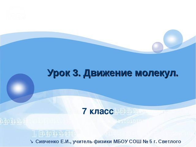 7 класс Урок 3. Движение молекул.  Сивченко Е.И., учитель физики МБОУ СОШ №...