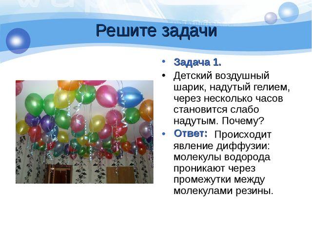 Решите задачи Задача 1. Детский воздушный шарик, надутый гелием, через нескол...