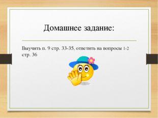 Домашнее задание: Выучить п. 9 стр. 33-35, ответить на вопросы 1-2 стр. 36