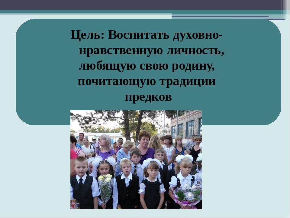 Цель: Воспитать духовно- нравственную личность, любящую свою родину, почитаю...