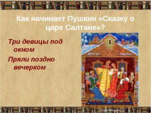 Как начинает Пушкин «Сказку о царе Салтане»? Три девицы под окном Пряли позд