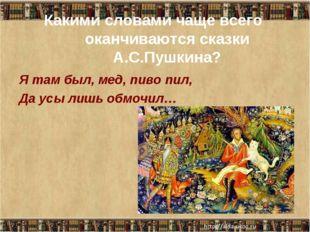 Какими словами чаще всего оканчиваются сказки А.С.Пушкина? Я там был, мед, пи
