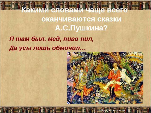 Какими словами чаще всего оканчиваются сказки А.С.Пушкина? Я там был, мед, пи...