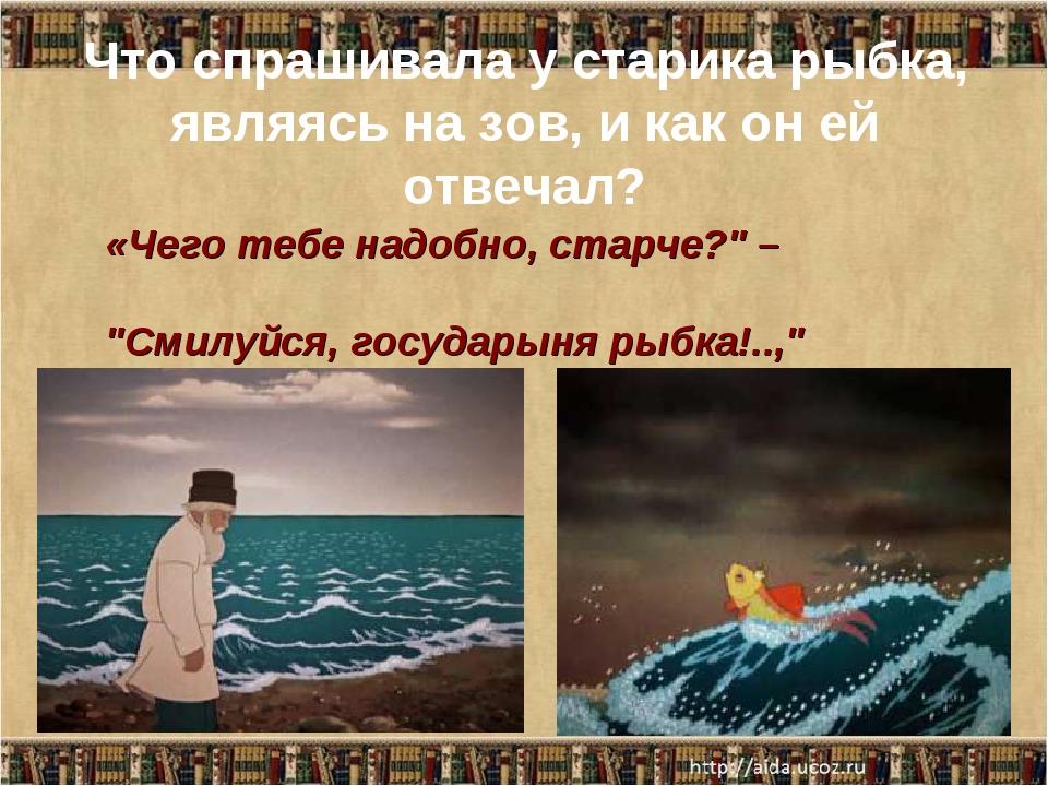 Что спрашивала у старика рыбка, являясь на зов, и как он ей отвечал? «Чего те...