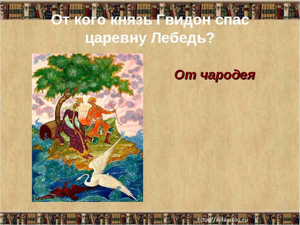 От кого князь Гвидон спас царевну Лебедь? От чародея
