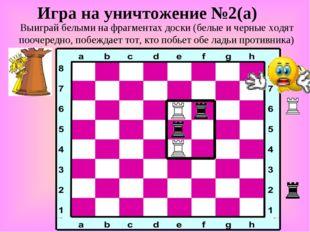 Игра на уничтожение №2(а) Выиграй белыми на фрагментах доски (белые и черные