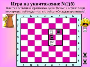 Игра на уничтожение №2(б) Выиграй белыми на фрагментах доски (белые и черные