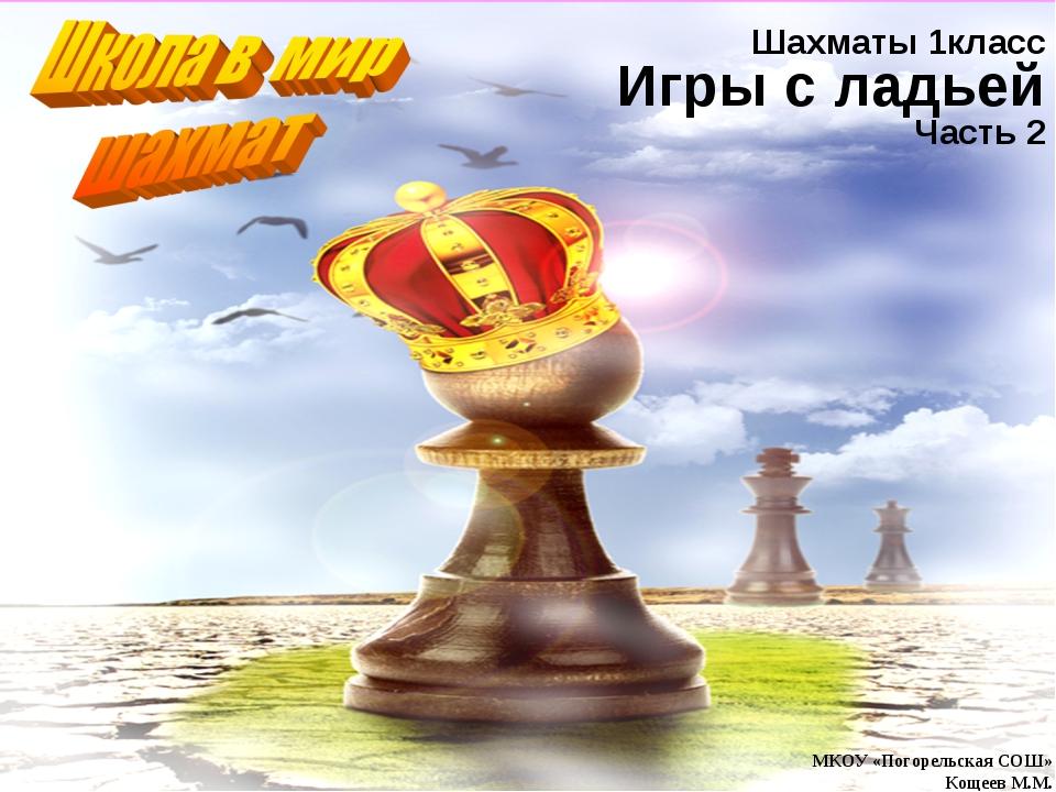 МКОУ «Погорельская СОШ» Кощеев М.М. Шахматы 1класс Игры с ладьей Часть 2