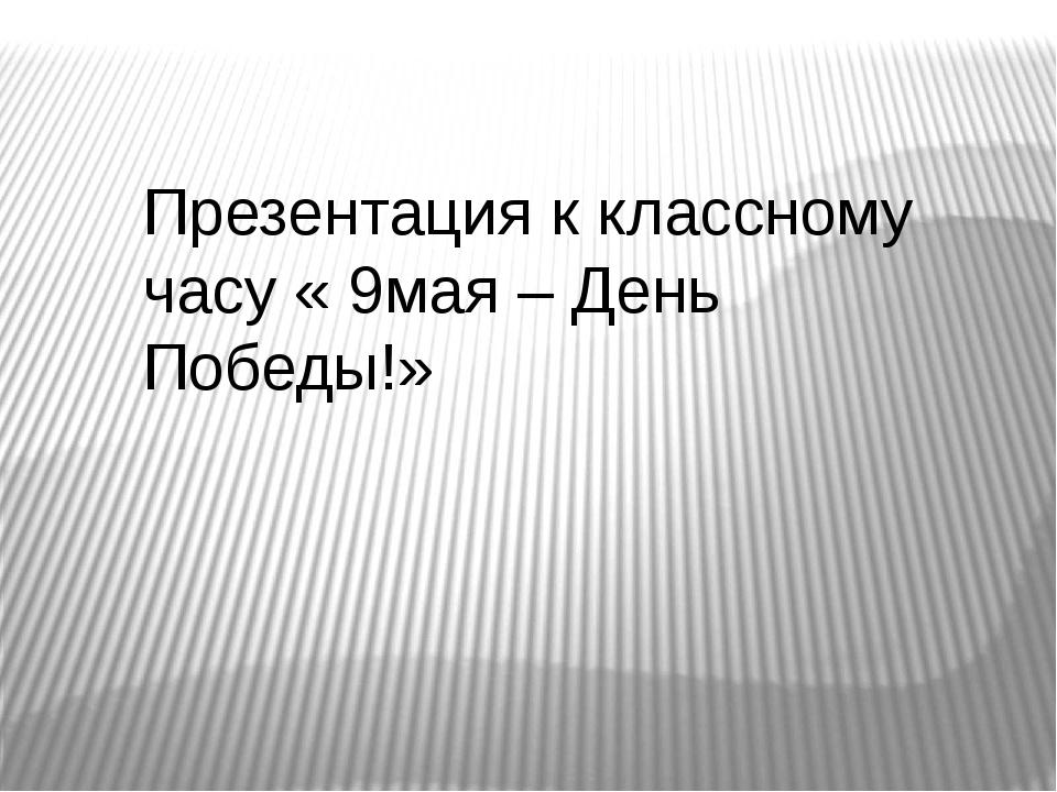 Презентация к классному часу « 9мая – День Победы!»