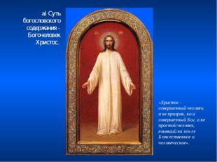 а) Суть богословского содержания - Богочеловек Христос. «Христос - совершенны