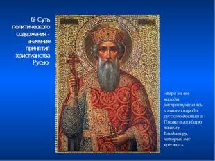 б) Суть политического содержания - значение принятия христианства Русью. «Вер