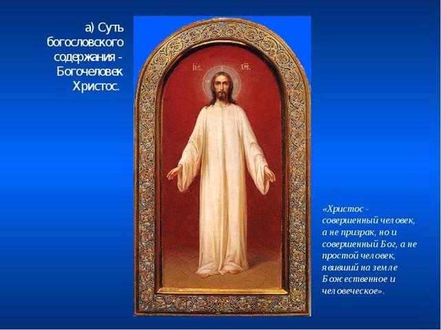 а) Суть богословского содержания - Богочеловек Христос. «Христос - совершенны...