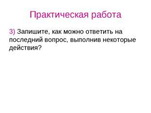 Практическая работа 3) Запишите, как можно ответить на последний вопрос, выпо