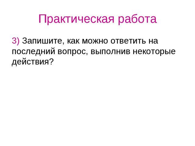 Практическая работа 3) Запишите, как можно ответить на последний вопрос, выпо...