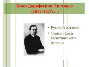 Иван Дорофеевич Чистяков (1843-1877гг ) Русский ботаник Описал фазы митотичес
