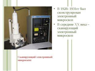 В 1928- 1931гг был сконструирован электронный микроскоп В середине ХХ века –
