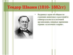Теодор Шванн (1810- 1882гг) Выдвинул идею об общности строения животных и рас