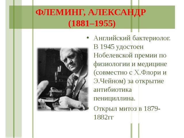 ФЛЕМИНГ, АЛЕКСАНДР (1881–1955) Английский бактериолог. В 1945 удостоен Нобеле...