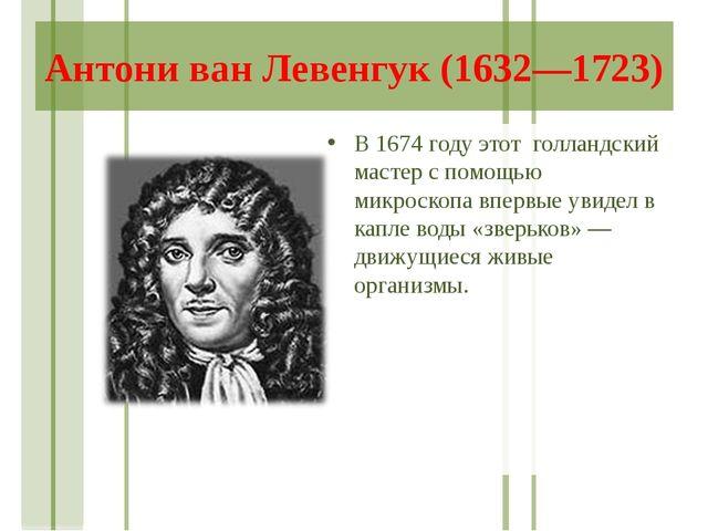 Антони ван Левенгук (1632—1723) В 1674 году этот голландский мастер с помощью...